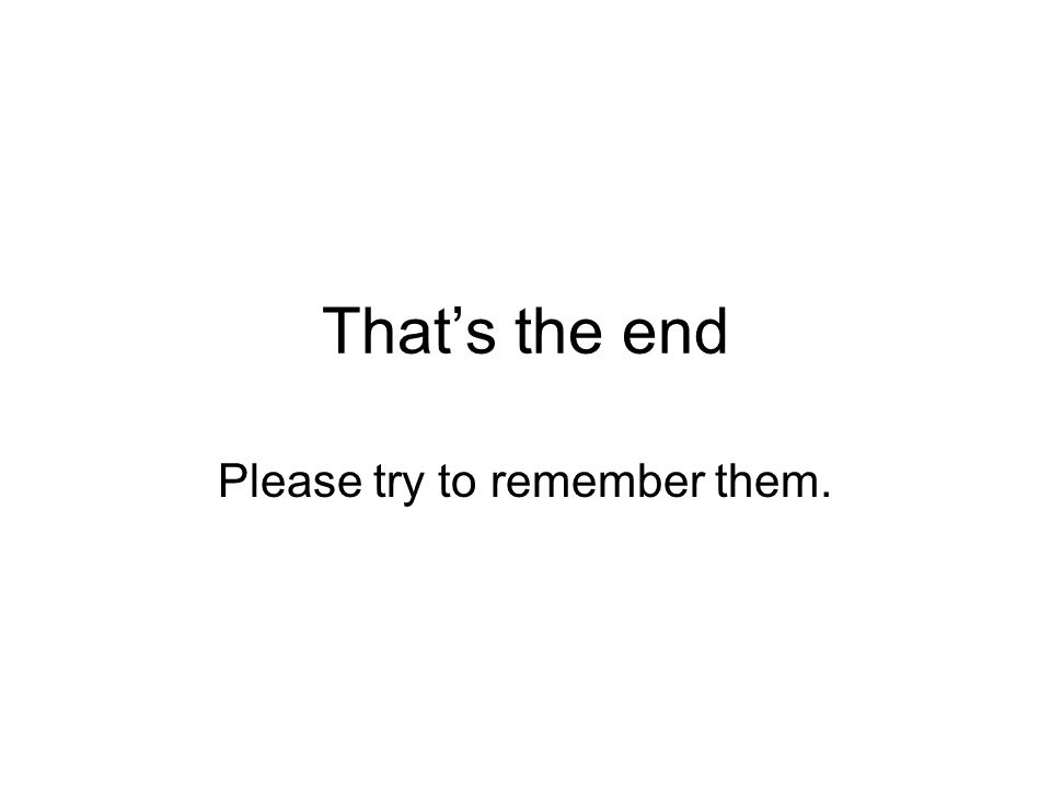 Thats the end Please try to remember them.