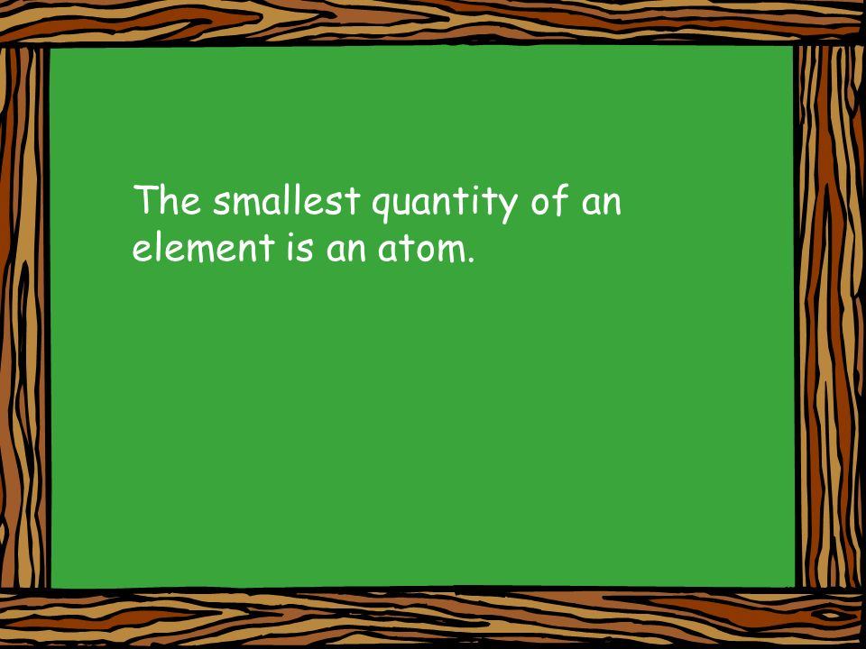 The smallest quantity of an element is an atom.