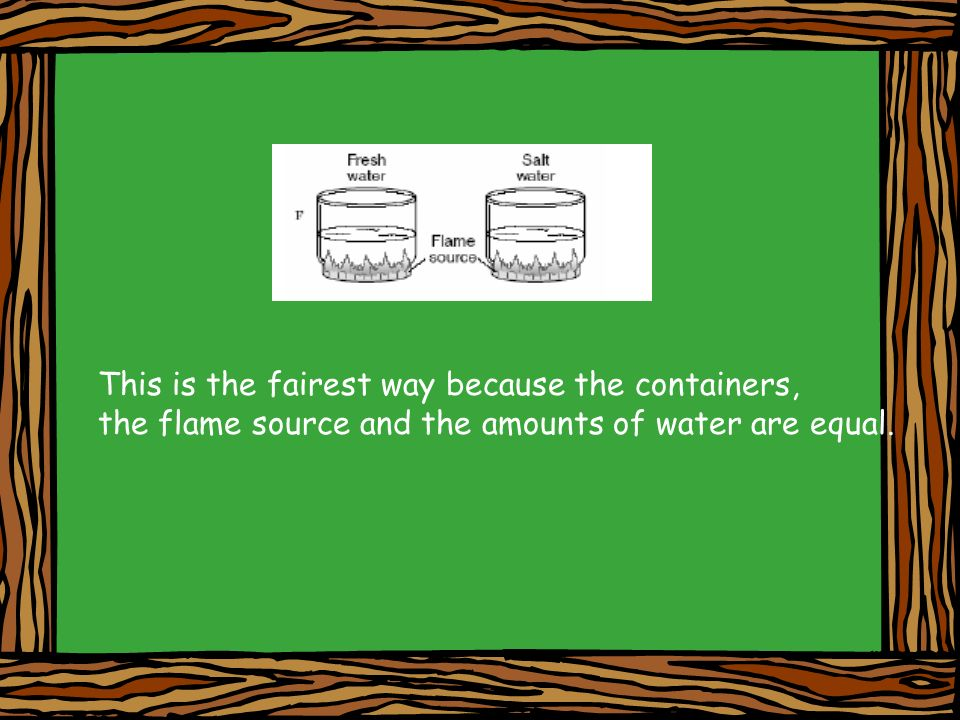 This is the fairest way because the containers, the flame source and the amounts of water are equal.
