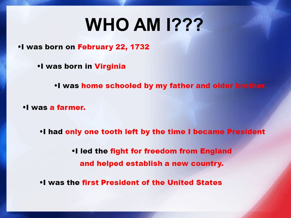 WHO AM I . I was born on February 22, 1732 I was home schooled by my father and older brother.