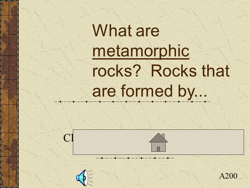 Click here to return to the Board A200 What are metamorphic rocks? Rocks that are formed by...