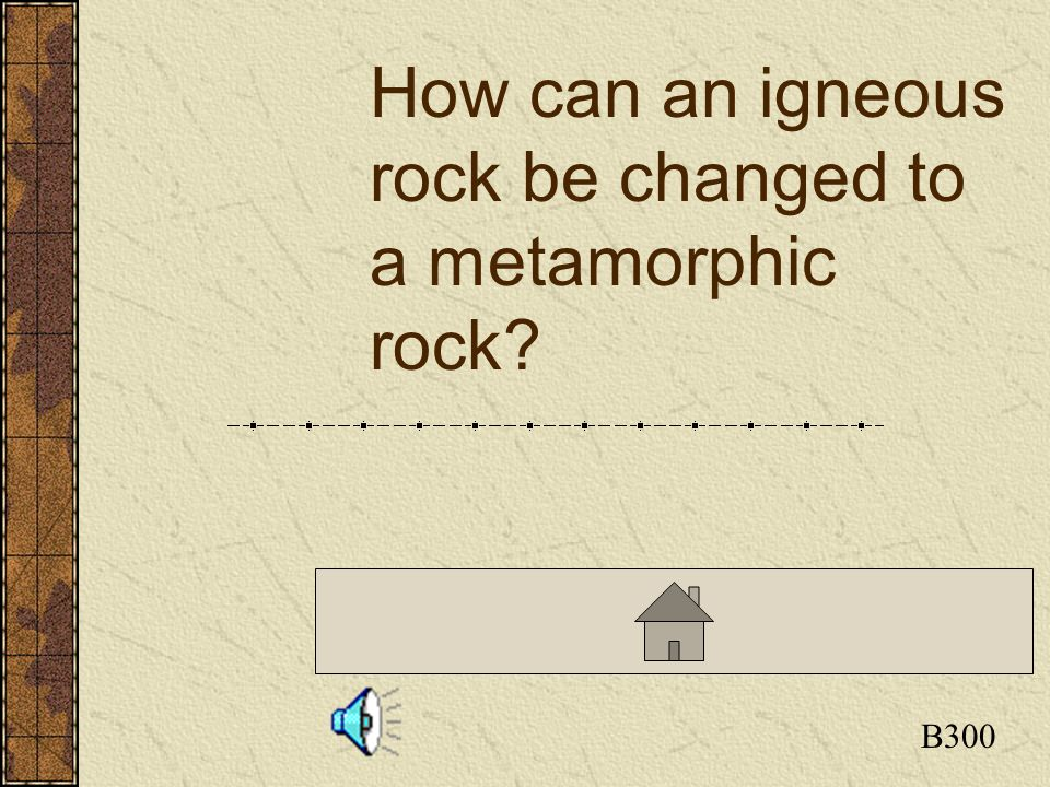 Click here to return to the Board B300 How can an igneous rock be changed to a metamorphic rock?