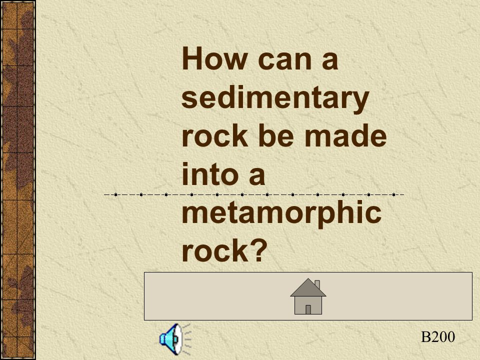 Click here to return to the Board B200 How can a sedimentary rock be made into a metamorphic rock?