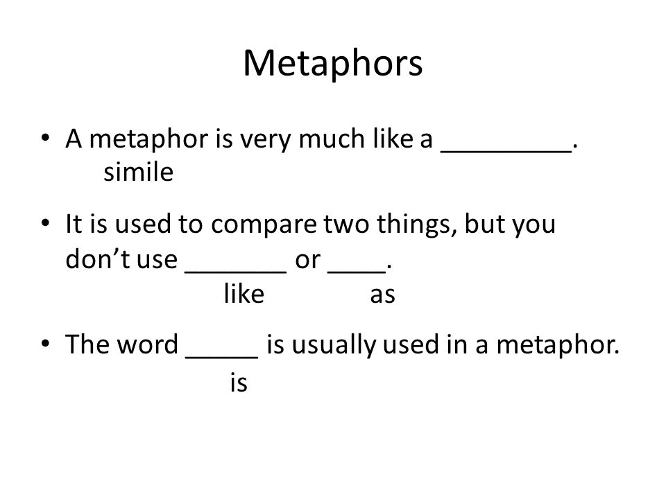 Metaphors A metaphor is very much like a _________.
