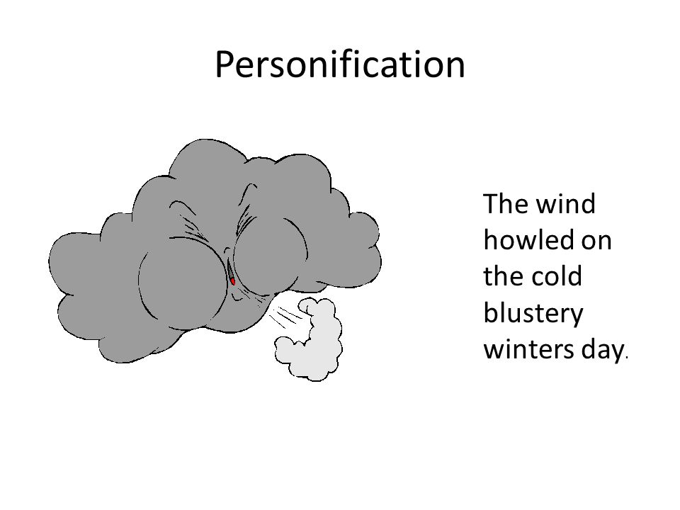 Personification The wind howled on the cold blustery winters day.