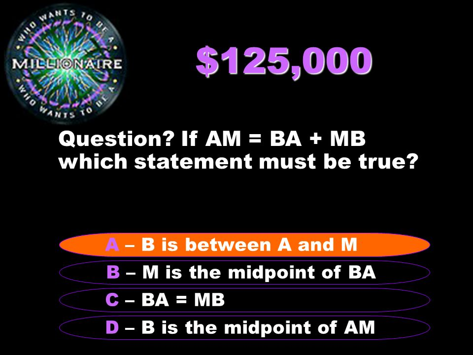 $125,000 Question? If AM = BA + MB which statement must be true? B – M is the midpoint of BA A – B is between A and M C – BA = MB D – B is the midpoin
