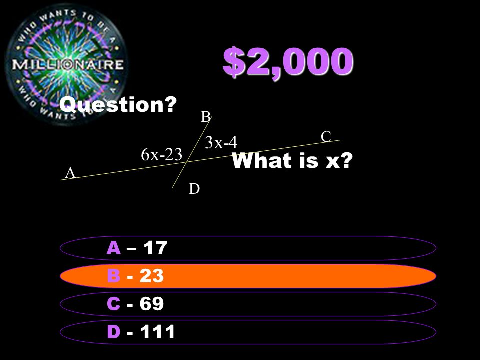$2,000 Question? What is x? B - 23 A – 17 C - 69 D - 111 B - 23 3x-4 6x-23 A B C D
