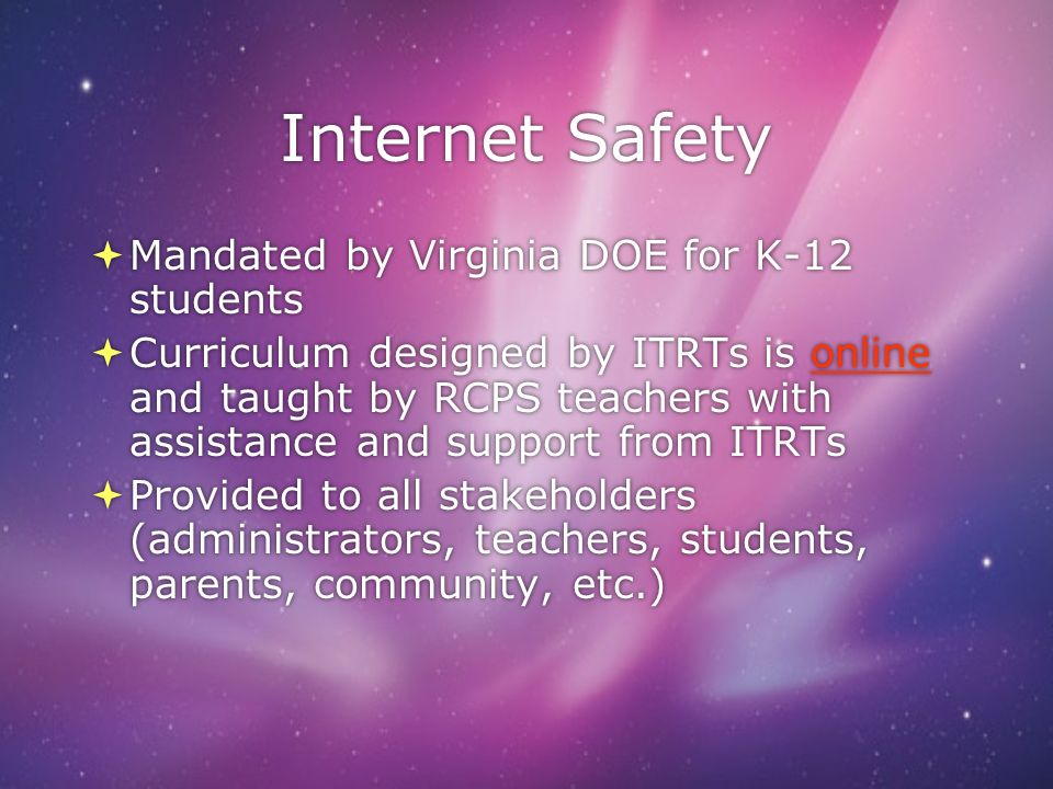Internet Safety Mandated by Virginia DOE for K-12 students Curriculum designed by ITRTs is online and taught by RCPS teachers with assistance and support from ITRTsonline Provided to all stakeholders (administrators, teachers, students, parents, community, etc.) Mandated by Virginia DOE for K-12 students Curriculum designed by ITRTs is online and taught by RCPS teachers with assistance and support from ITRTsonline Provided to all stakeholders (administrators, teachers, students, parents, community, etc.)