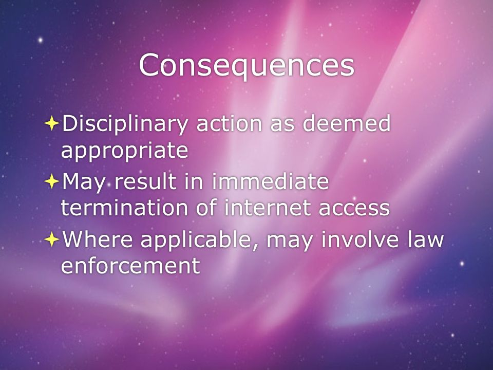 Consequences Disciplinary action as deemed appropriate May result in immediate termination of internet access Where applicable, may involve law enforcement Disciplinary action as deemed appropriate May result in immediate termination of internet access Where applicable, may involve law enforcement