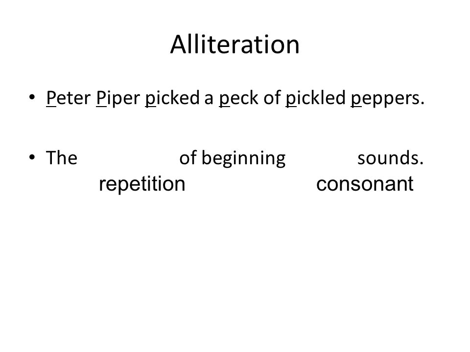 Alliteration Peter Piper picked a peck of pickled peppers. The of beginning sounds. repetition consonant