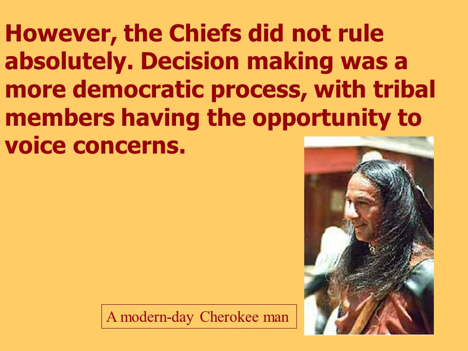 Each tribe elected two chiefs -- a Peace Chief who counseled during peaceful times and a War Chief who made decisions during times of war. A modern Ch