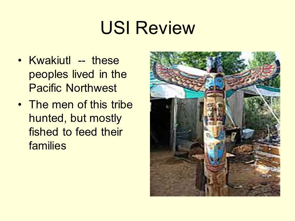 USI Review Kwakiutl -- these peoples lived in the Pacific Northwest The men of this tribe hunted, but mostly fished to feed their families