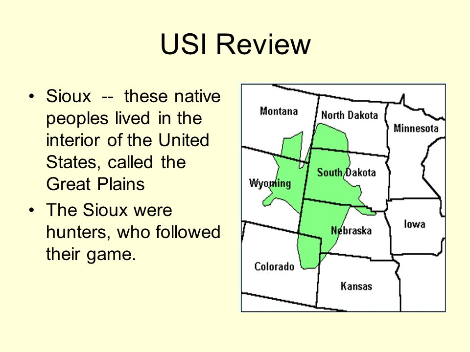 USI Review Sioux -- these native peoples lived in the interior of the United States, called the Great Plains The Sioux were hunters, who followed thei