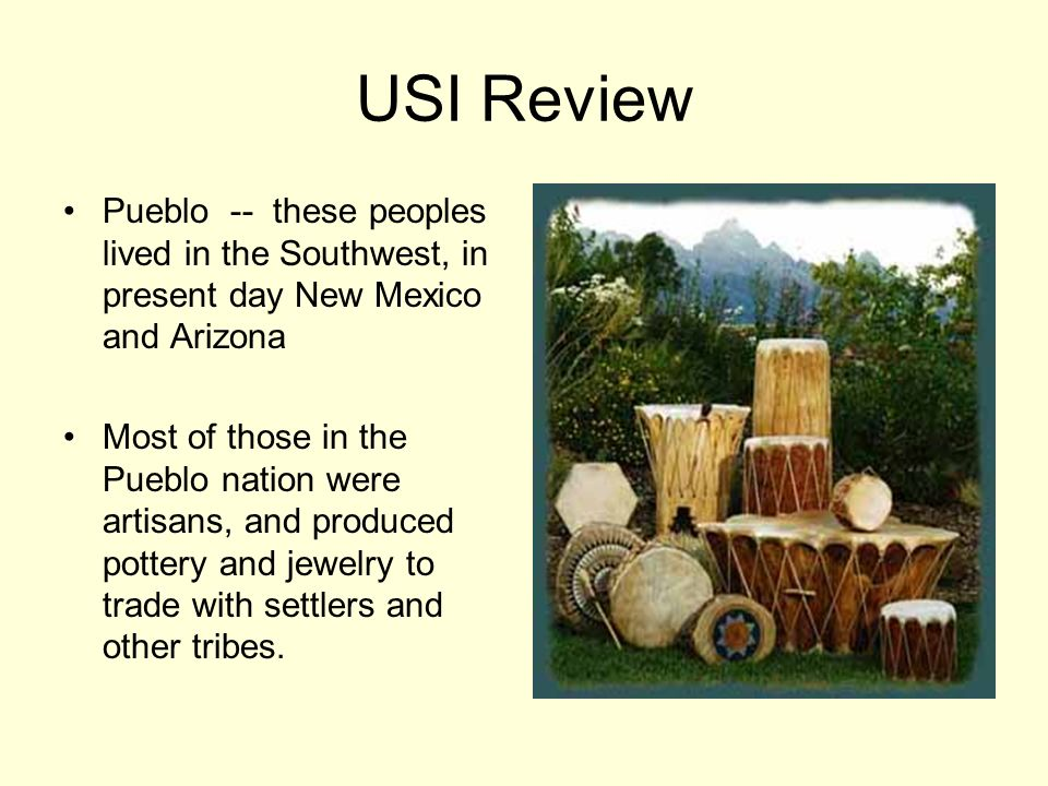 USI Review Pueblo -- these peoples lived in the Southwest, in present day New Mexico and Arizona Most of those in the Pueblo nation were artisans, and