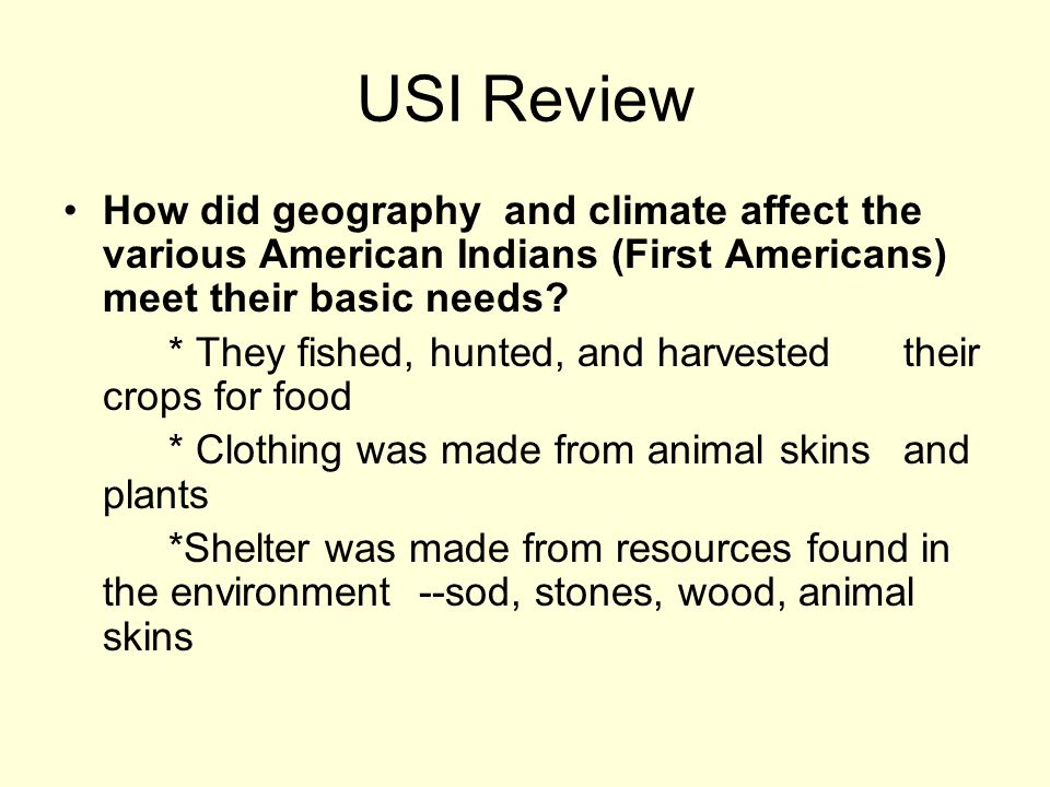 USI Review How did geography and climate affect the various American Indians (First Americans) meet their basic needs? * They fished, hunted, and harv