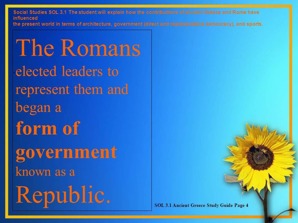 The Romans elected leaders to represent them and began a form of government known as a Republic. Social Studies SOL 3.1 The student will explain how t