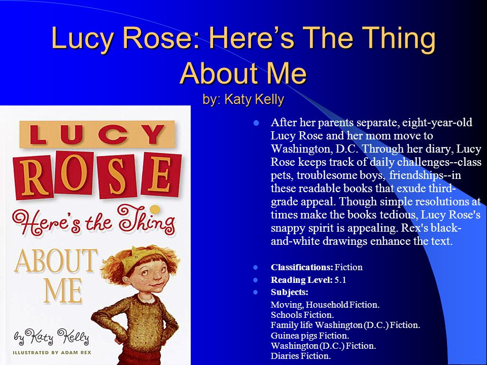 Lucy Rose: Heres The Thing About Me by: Katy Kelly After her parents separate, eight-year-old Lucy Rose and her mom move to Washington, D.C.
