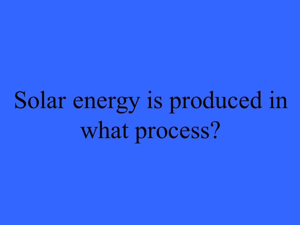 Solar energy is produced in what process