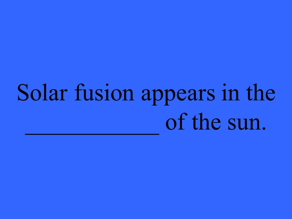 Solar fusion appears in the ___________ of the sun.