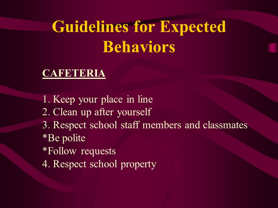 Guidelines for Expected Behaviors CAFETERIA 1. Keep your place in line 2. Clean up after yourself 3. Respect school staff members and classmates *Be p