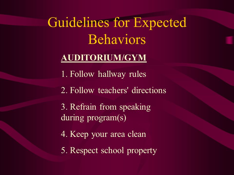 Guidelines for Expected Behaviors AUDITORIUM/GYM 1. Follow hallway rules 2. Follow teachers' directions 3. Refrain from speaking during program(s) 4.