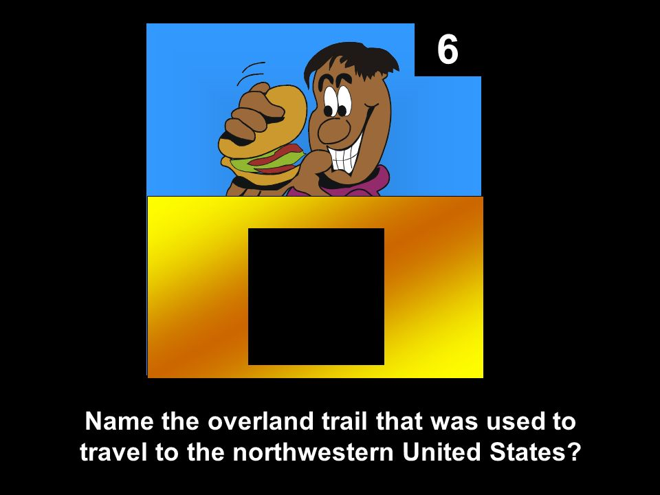 6 Name the overland trail that was used to travel to the northwestern United States