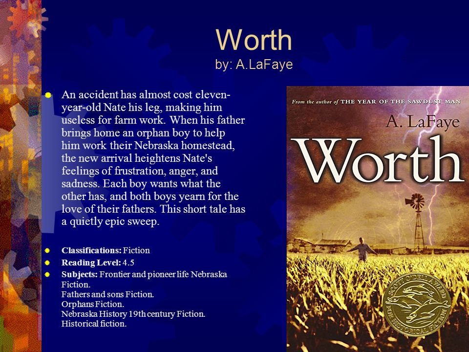 Worth by: A.LaFaye An accident has almost cost eleven- year-old Nate his leg, making him useless for farm work. When his father brings home an orphan