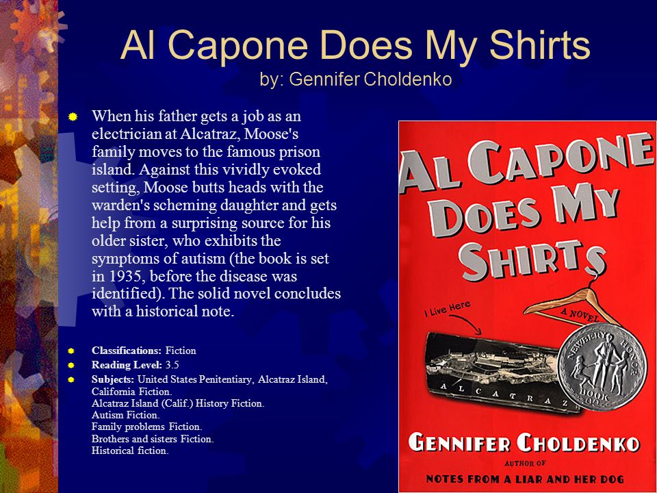 Al Capone Does My Shirts by: Gennifer Choldenko When his father gets a job as an electrician at Alcatraz, Moose's family moves to the famous prison is
