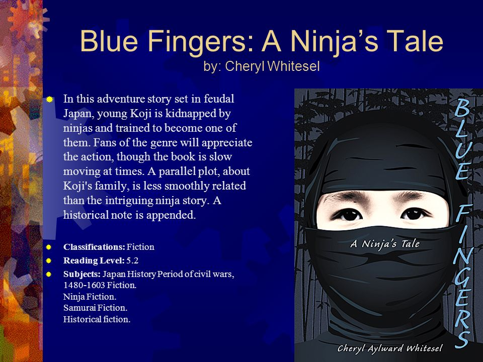 Blue Fingers: A Ninjas Tale by: Cheryl Whitesel In this adventure story set in feudal Japan, young Koji is kidnapped by ninjas and trained to become o