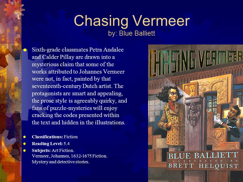Chasing Vermeer by: Blue Balliett Sixth-grade classmates Petra Andalee and Calder Pillay are drawn into a mysterious claim that some of the works attr