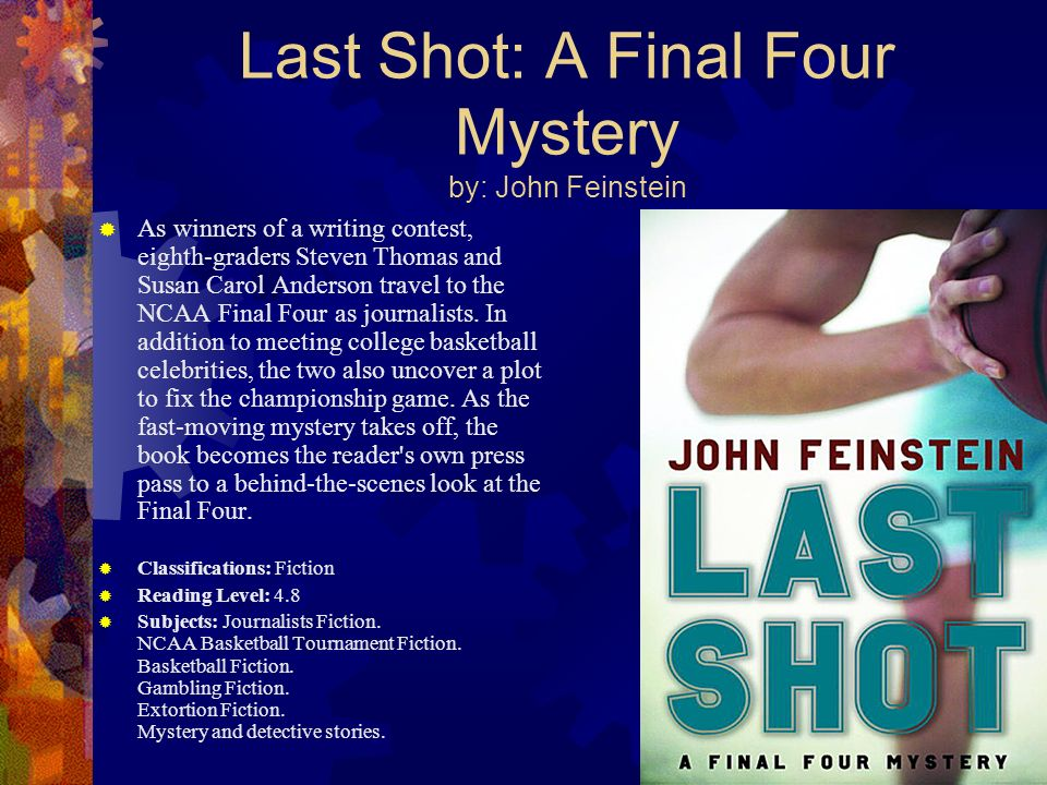 Last Shot: A Final Four Mystery by: John Feinstein As winners of a writing contest, eighth-graders Steven Thomas and Susan Carol Anderson travel to th