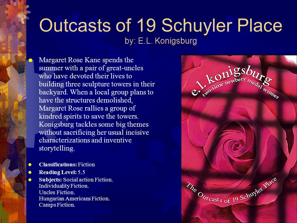 Outcasts of 19 Schuyler Place by: E.L. Konigsburg Margaret Rose Kane spends the summer with a pair of great-uncles who have devoted their lives to bui