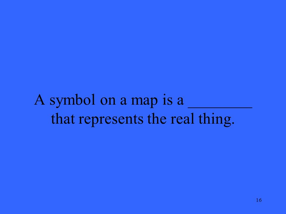 16 A symbol on a map is a ________ that represents the real thing.