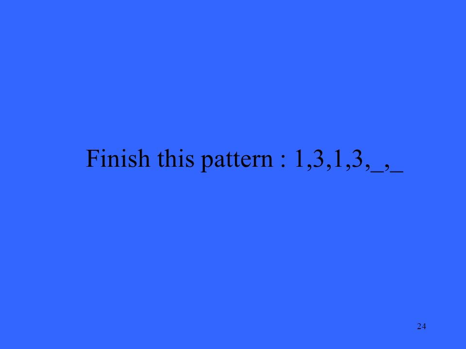 24 Finish this pattern : 1,3,1,3,_,_