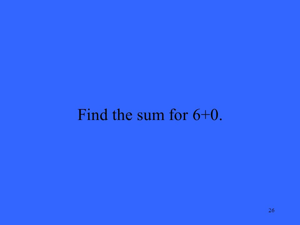 26 Find the sum for 6+0.