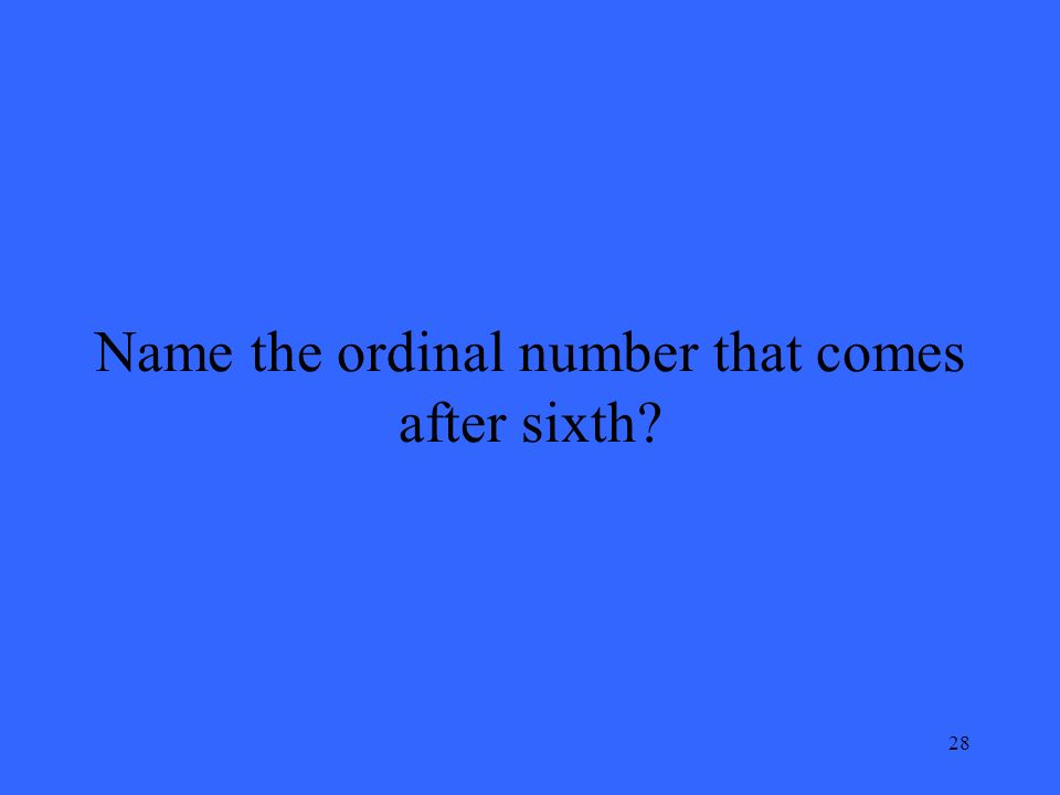 28 Name the ordinal number that comes after sixth?