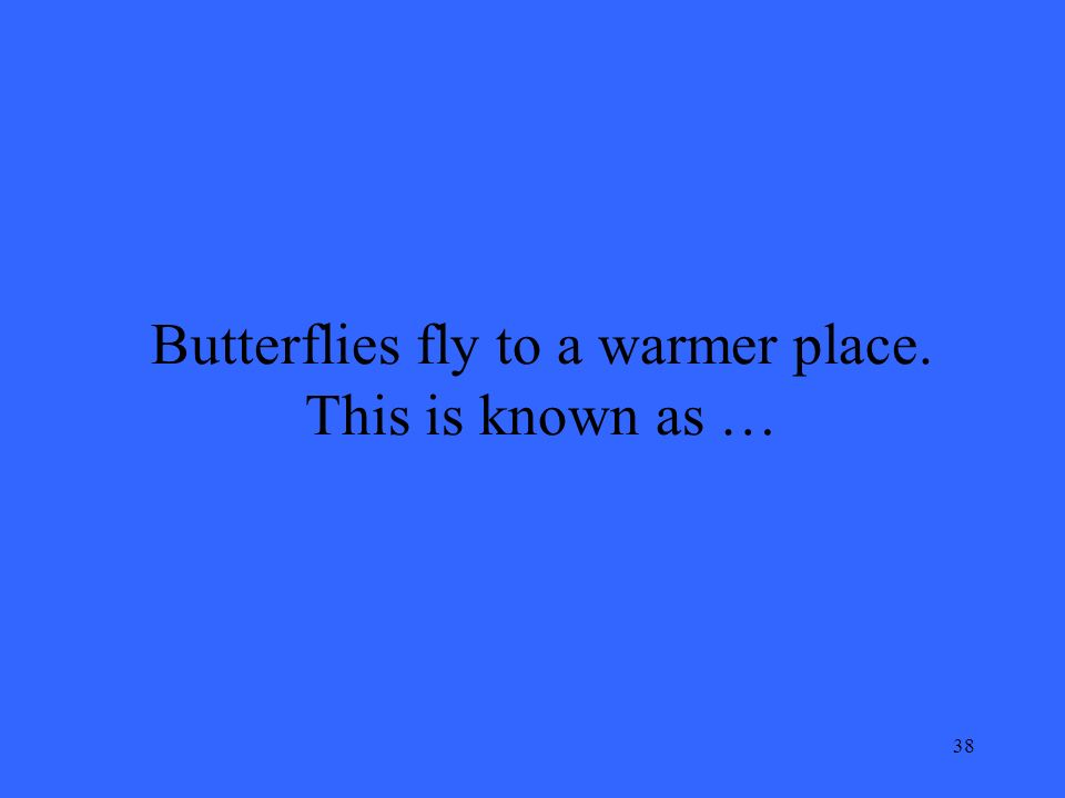 38 Butterflies fly to a warmer place. This is known as …