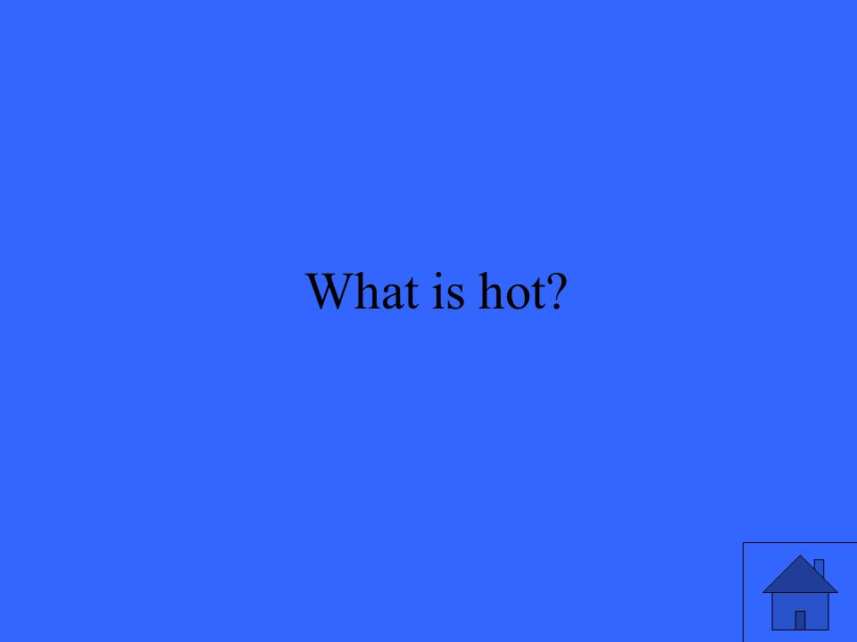 7 What is hot?