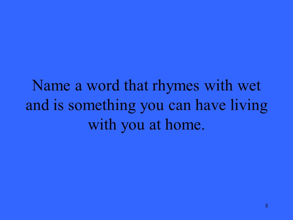 8 Name a word that rhymes with wet and is something you can have living with you at home.