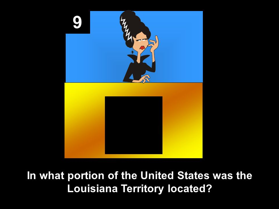 9 In what portion of the United States was the Louisiana Territory located