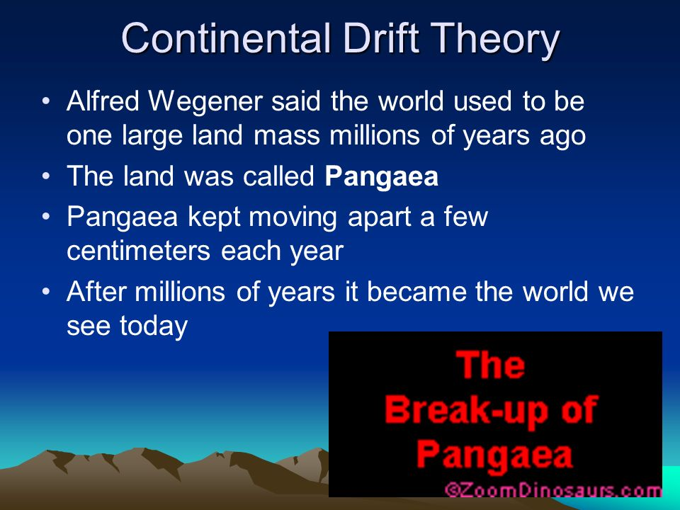 Continental Drift Theory Alfred Wegener said the world used to be one large land mass millions of years ago The land was called Pangaea Pangaea kept moving apart a few centimeters each year After millions of years it became the world we see today