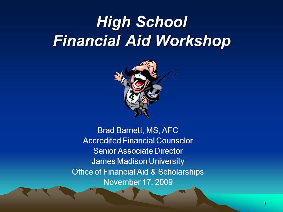 1 High School Financial Aid Workshop Brad Barnett, MS, AFC Accredited Financial Counselor Senior Associate Director James Madison University Office of