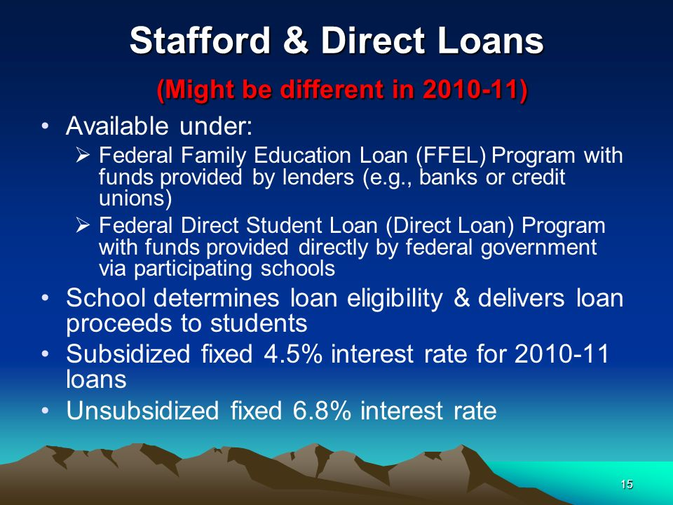 15 Stafford & Direct Loans (Might be different in 2010-11) Available under: Federal Family Education Loan (FFEL) Program with funds provided by lenders (e.g., banks or credit unions) Federal Direct Student Loan (Direct Loan) Program with funds provided directly by federal government via participating schools School determines loan eligibility & delivers loan proceeds to students Subsidized fixed 4.5% interest rate for 2010-11 loans Unsubsidized fixed 6.8% interest rate