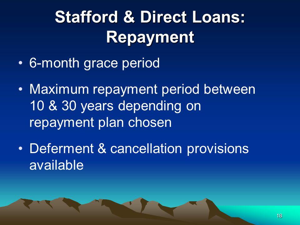 18 Stafford & Direct Loans: Repayment 6-month grace period Maximum repayment period between 10 & 30 years depending on repayment plan chosen Deferment