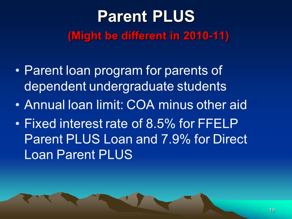 19 Parent PLUS (Might be different in ) Parent loan program for parents of dependent undergraduate students Annual loan limit: COA minus other aid Fixed interest rate of 8.5% for FFELP Parent PLUS Loan and 7.9% for Direct Loan Parent PLUS