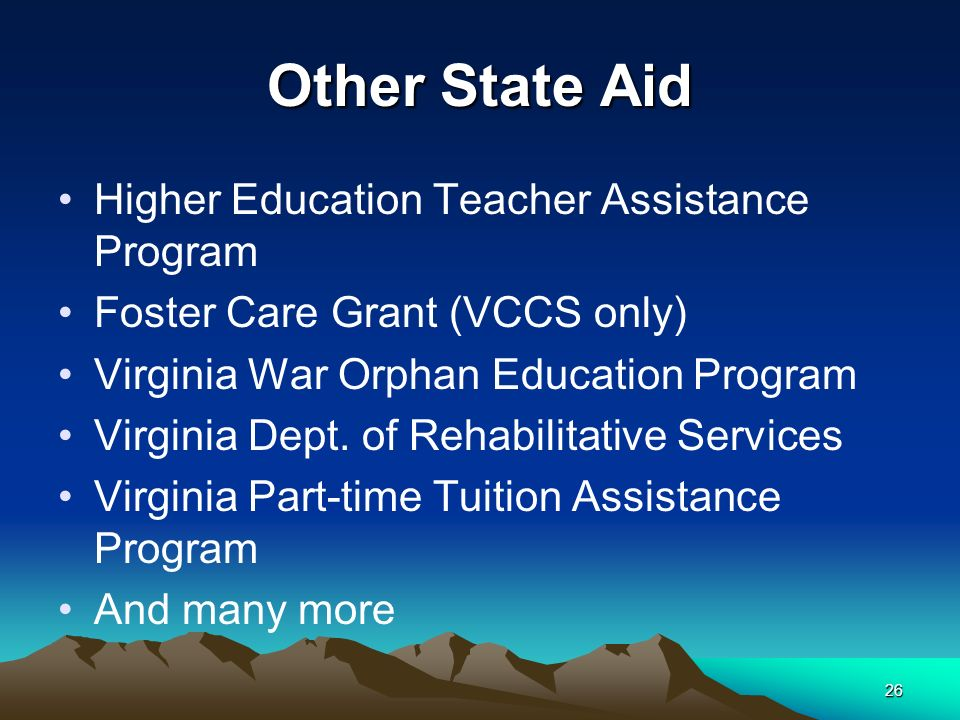 26 Other State Aid Higher Education Teacher Assistance Program Foster Care Grant (VCCS only) Virginia War Orphan Education Program Virginia Dept.