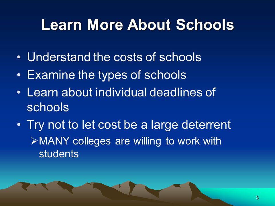 3 Learn More About Schools Understand the costs of schools Examine the types of schools Learn about individual deadlines of schools Try not to let cost be a large deterrent MANY colleges are willing to work with students