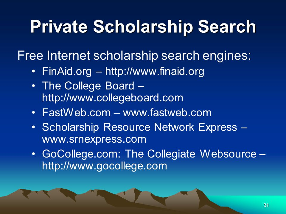 31 Private Scholarship Search Free Internet scholarship search engines: FinAid.org – http://www.finaid.org The College Board – http://www.collegeboard.com FastWeb.com – www.fastweb.com Scholarship Resource Network Express – www.srnexpress.com GoCollege.com: The Collegiate Websource – http://www.gocollege.com