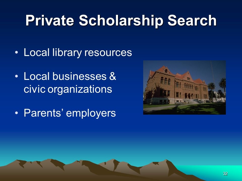 32 Private Scholarship Search Local library resources Local businesses & civic organizations Parents employers