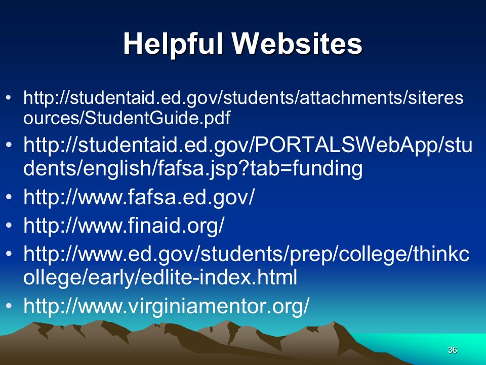 36 Helpful Websites http://studentaid.ed.gov/students/attachments/siteres ources/StudentGuide.pdf http://studentaid.ed.gov/PORTALSWebApp/stu dents/english/fafsa.jsp tab=funding http://www.fafsa.ed.gov/ http://www.finaid.org/ http://www.ed.gov/students/prep/college/thinkc ollege/early/edlite-index.html http://www.virginiamentor.org/
